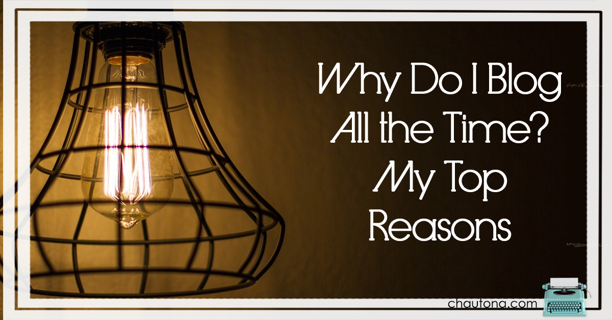 Why Do I Blog All the Time? My Top Reasons