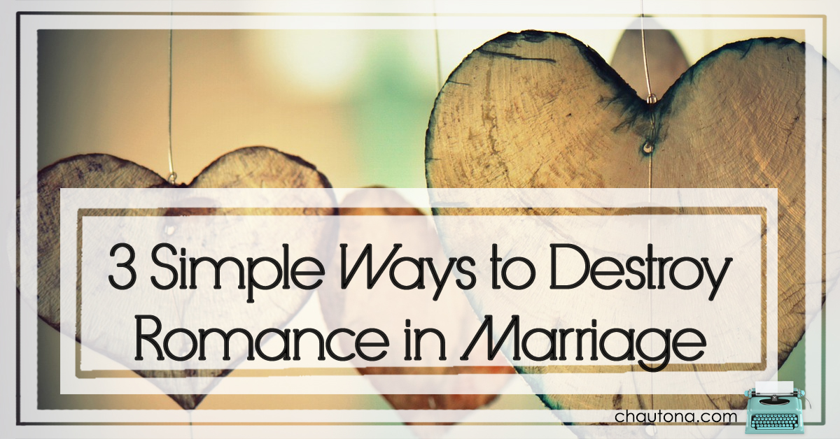 3 Simple Ways to Destroy Romance in Marriage