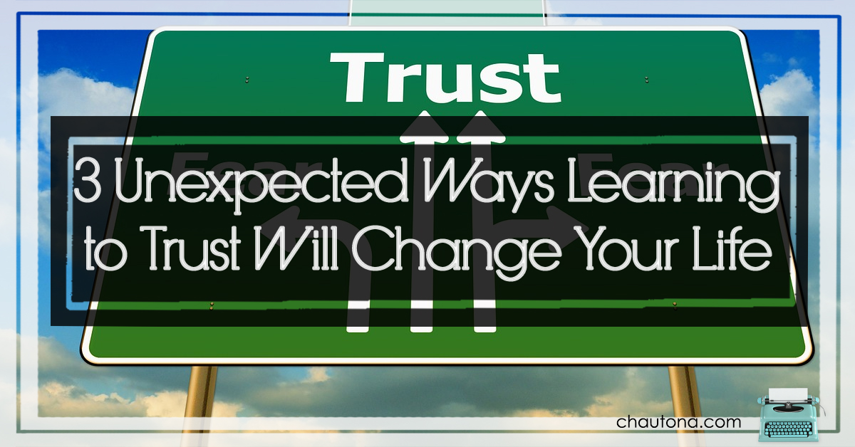 3 Unexpected Ways Learning to Trust Will Change Your Life