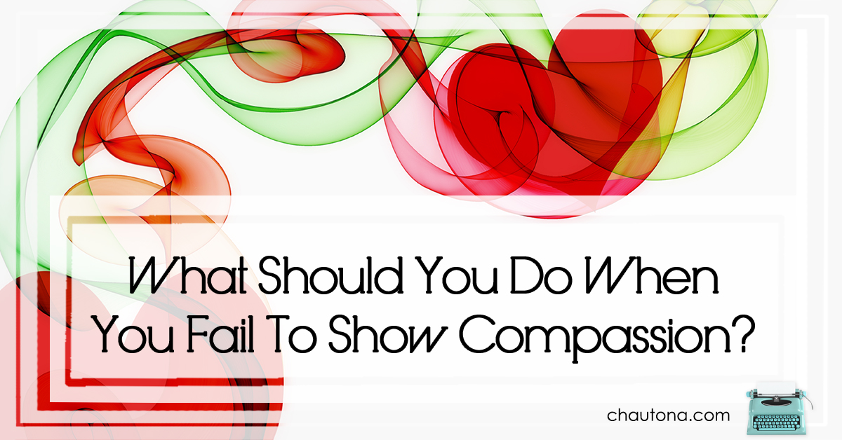 What Should You Do When You Fail To Show Compassion?