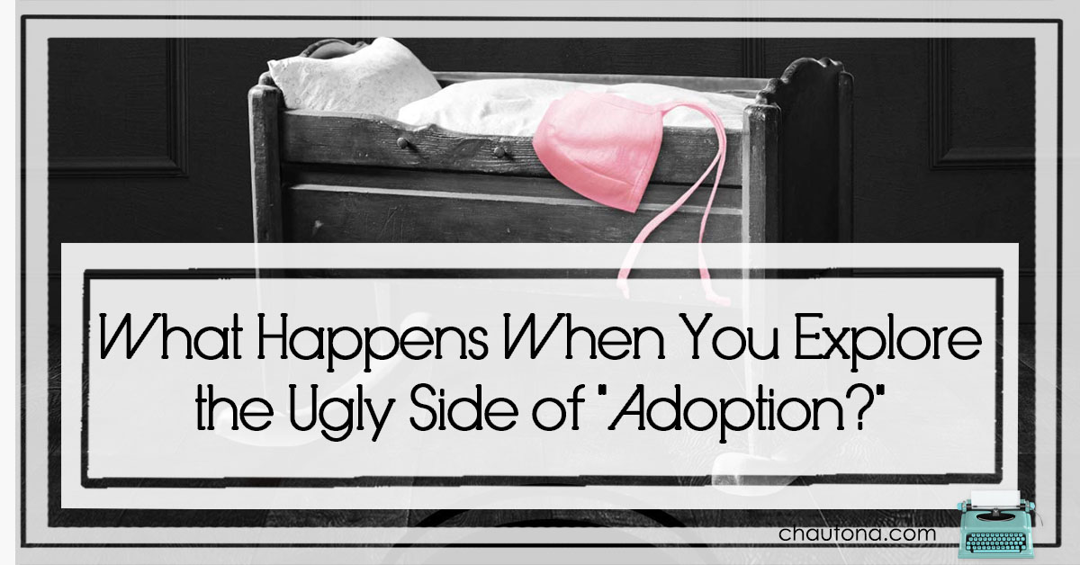 """What Happens When You Explore the Ugly Side of """"Adoption?"""""""