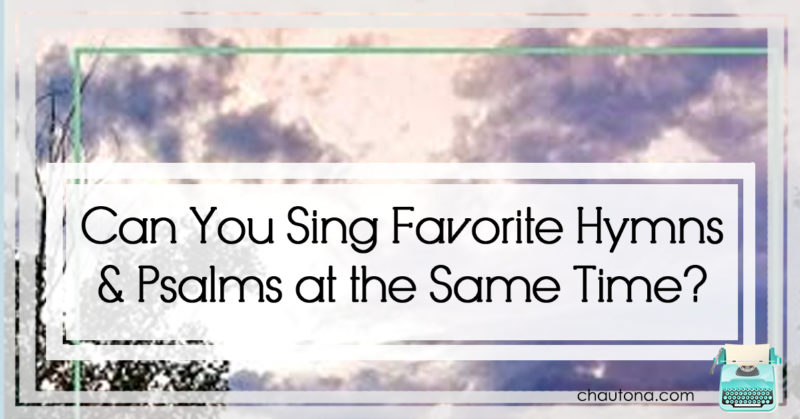 Can you Sing Favorite hymns and psalms at the same time?
