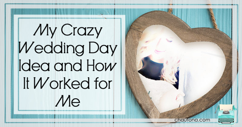 My Crazy Wedding Day Idea... and How It Worked for Me