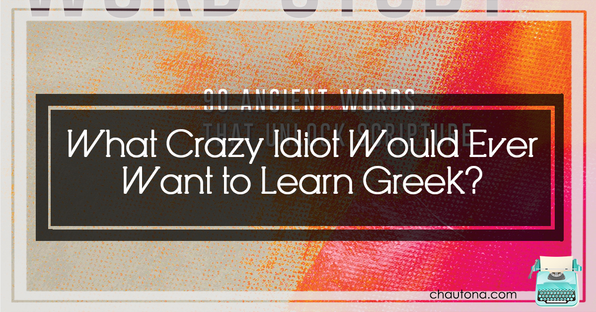 What Crazy Idiot Would Ever Want to Learn Greek?